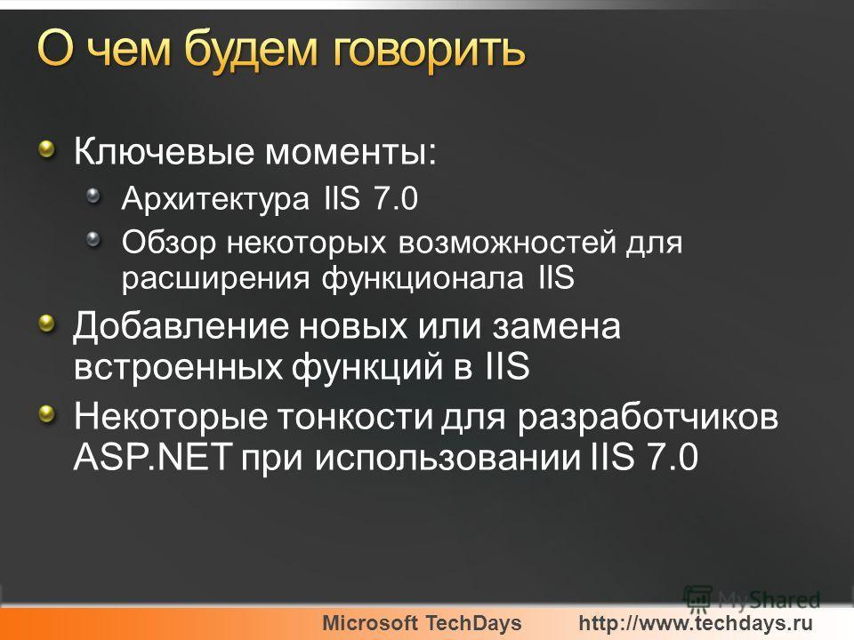 Microsoft TechDayshttp://www.techdays.ru Ключевые моменты: Архитектура IIS 7.0 Обзор некоторых возможностей для расширения функционала IIS Добавление новых или замена встроенных функций в IIS Некоторые тонкости для разработчиков ASP.NET при использов