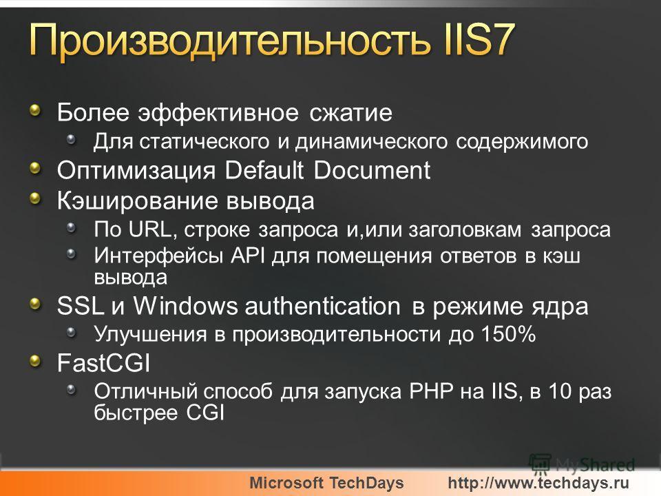 Microsoft TechDayshttp://www.techdays.ru Более эффективное сжатие Для статического и динамического содержимого Оптимизация Default Document Кэширование вывода По URL, строке запроса и,или заголовкам запроса Интерфейсы API для помещения ответов в кэш