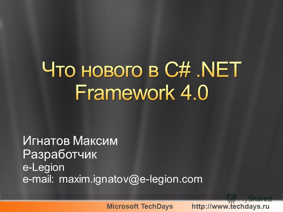 Microsoft TechDayshttp://www.techdays.ru Игнатов Максим Разработчик e-Legion e-mail: maxim.ignatov@e-legion.com