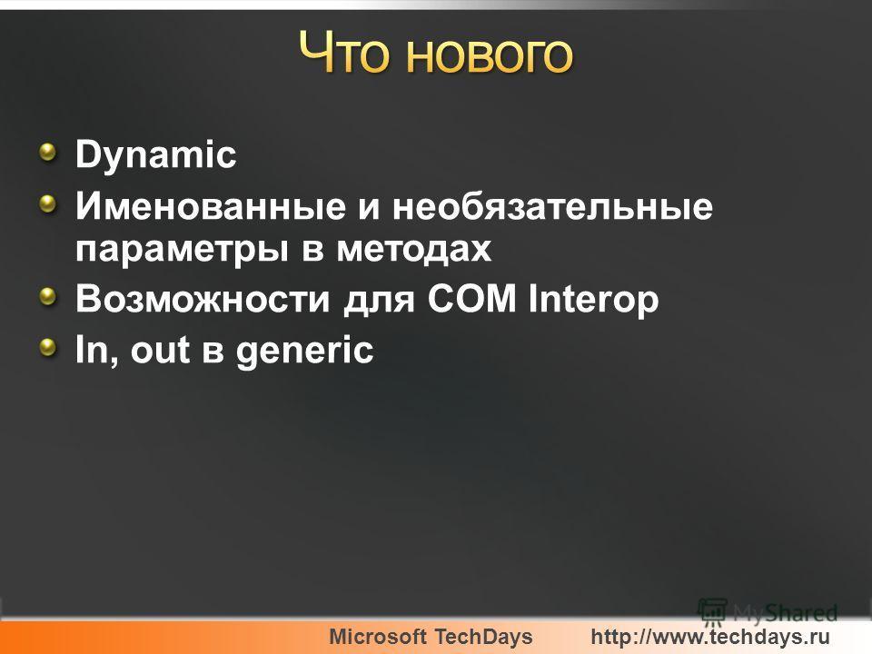Microsoft TechDayshttp://www.techdays.ru Dynamic Именованные и необязательные параметры в методах Возможности для COM Interop In, out в generic