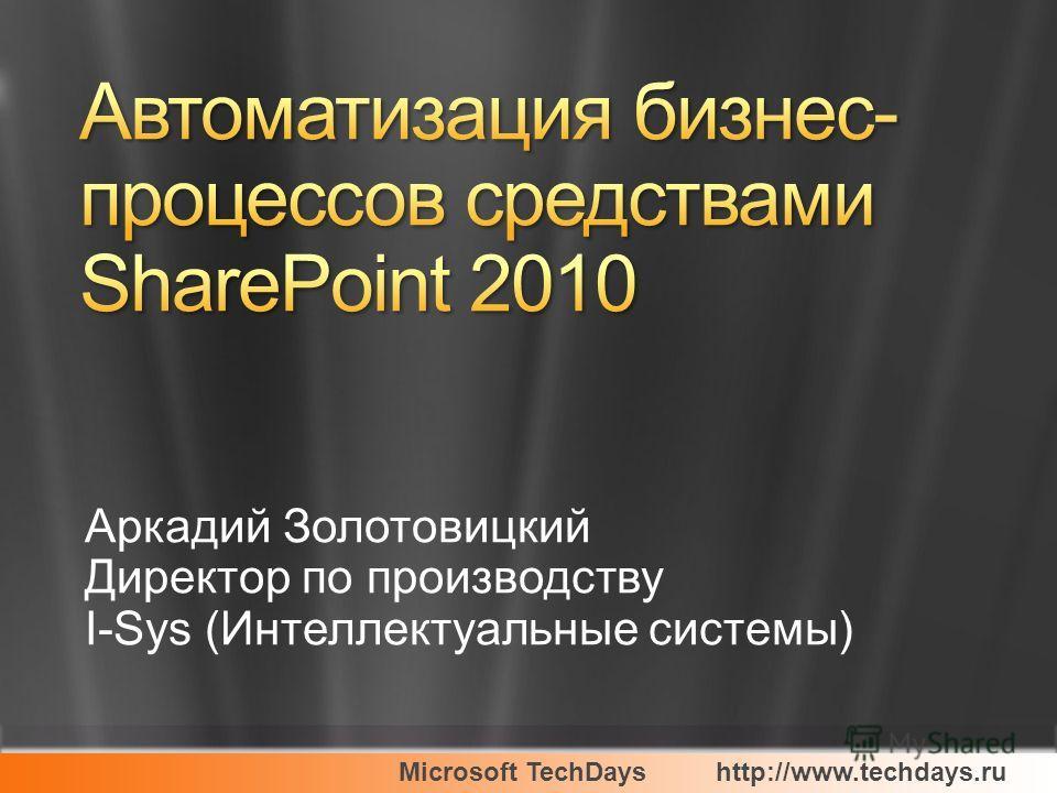 Microsoft TechDayshttp://www.techdays.ru Аркадий Золотовицкий Директор по производству I-Sys (Интеллектуальные системы)