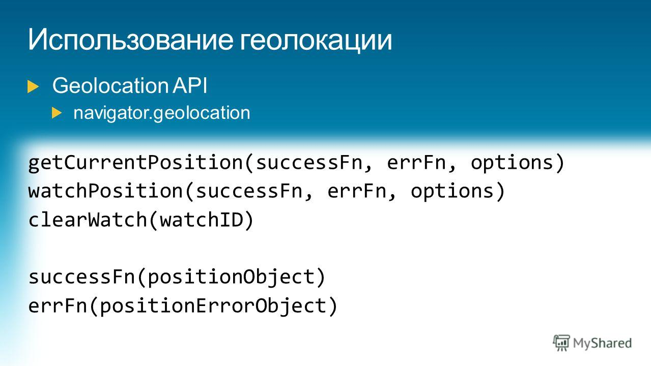 getCurrentPosition(successFn, errFn, options) watchPosition(successFn, errFn, options) clearWatch(watchID) successFn(positionObject) errFn(positionErrorObject)
