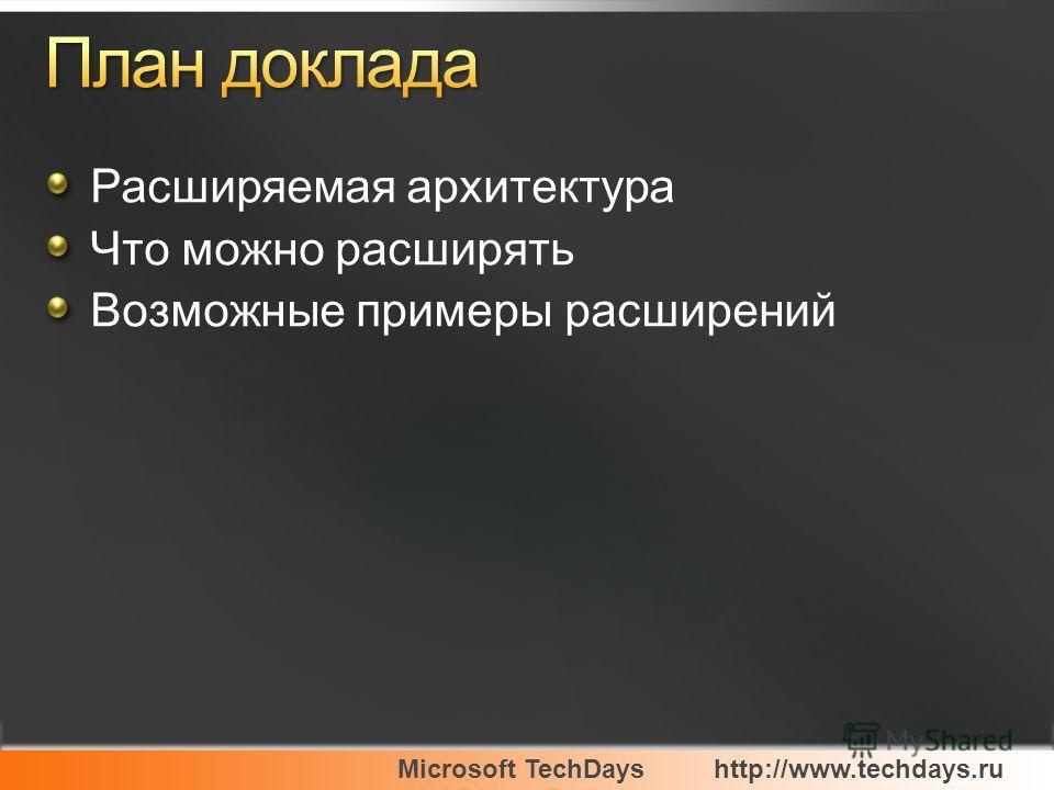 Microsoft TechDayshttp://www.techdays.ru Расширяемая архитектура Что можно расширять Возможные примеры расширений