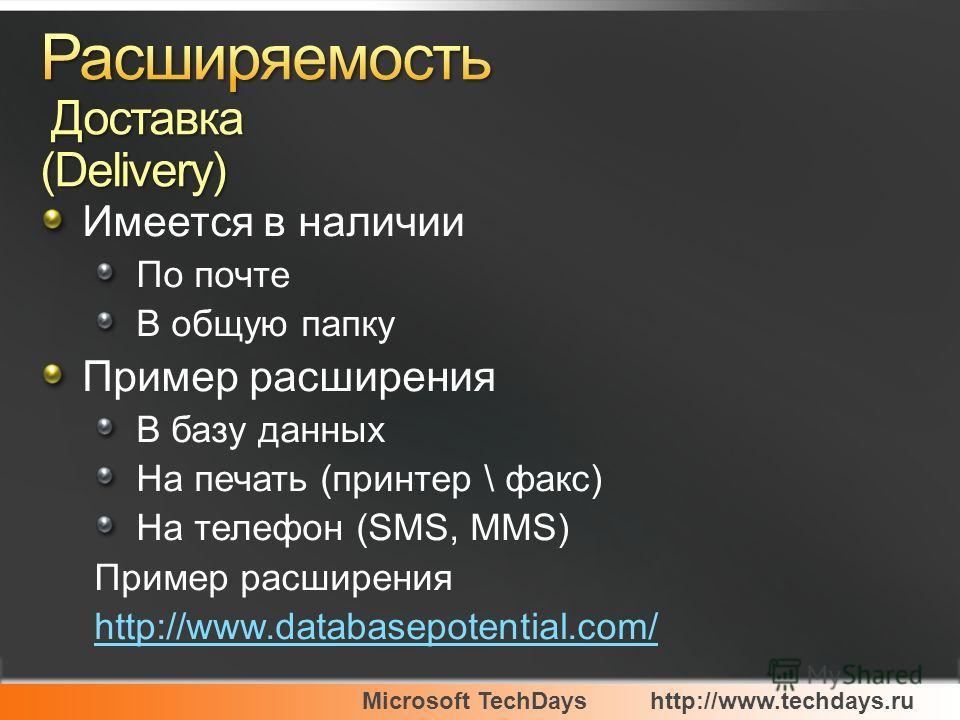 Microsoft TechDayshttp://www.techdays.ru Имеется в наличии По почте В общую папку Пример расширения В базу данных На печать (принтер \ факс) На телефон (SMS, MMS) Пример расширения http://www.databasepotential.com/