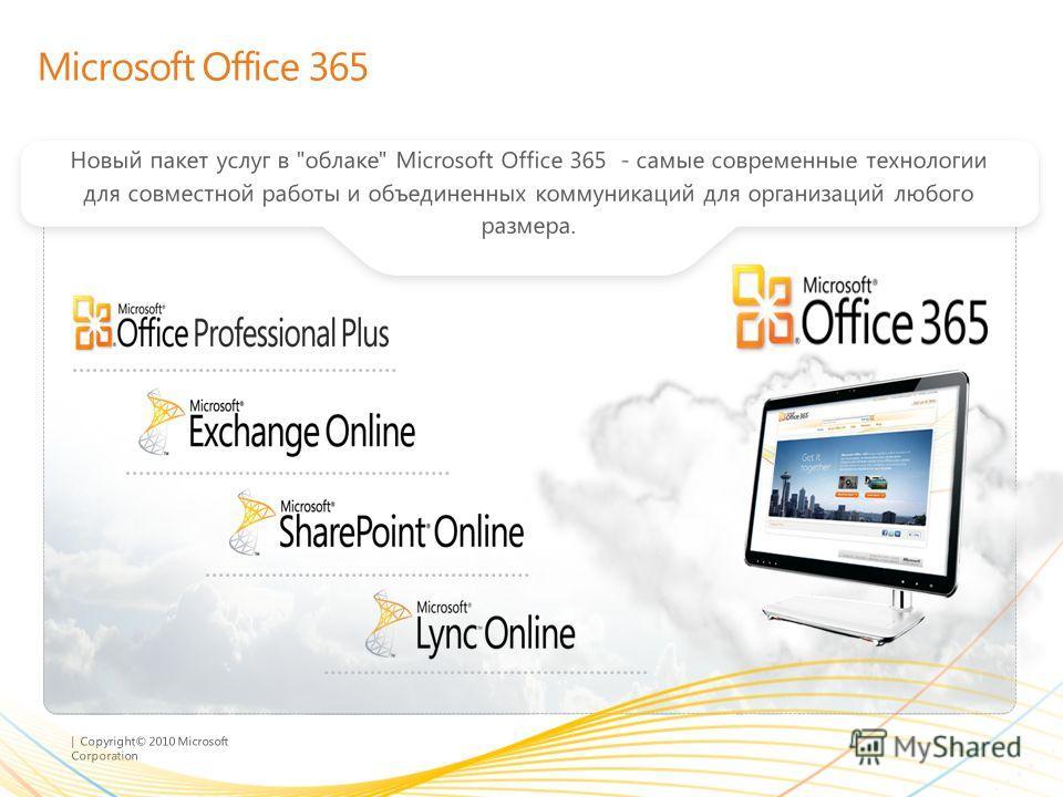 | Copyright© 2010 Microsoft Corporation Microsoft Office 365 Новый пакет услуг в облаке Microsoft Office 365 - самые современные технологии для совместной работы и объединенных коммуникаций для организаций любого размера.