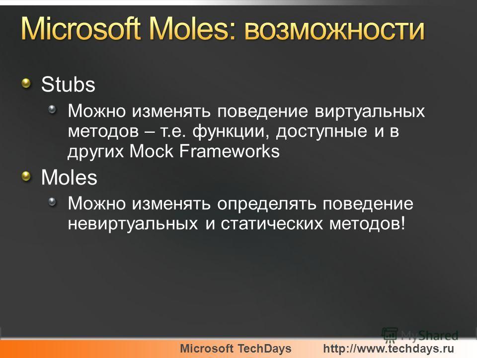 Microsoft TechDayshttp://www.techdays.ru Stubs Можно изменять поведение виртуальных методов – т.е. функции, доступные и в других Mock Frameworks Moles Можно изменять определять поведение невиртуальных и статических методов!