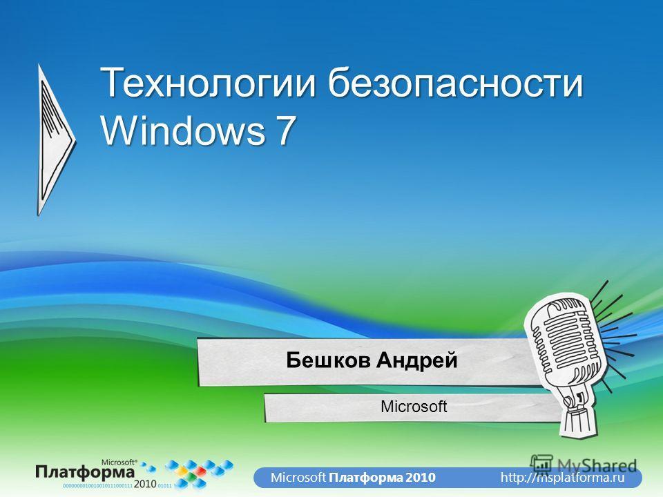 http://msplatforma.ruMicrosoft Платформа 2010 Технологии безопасности Windows 7 Microsoft Бешков Андрей