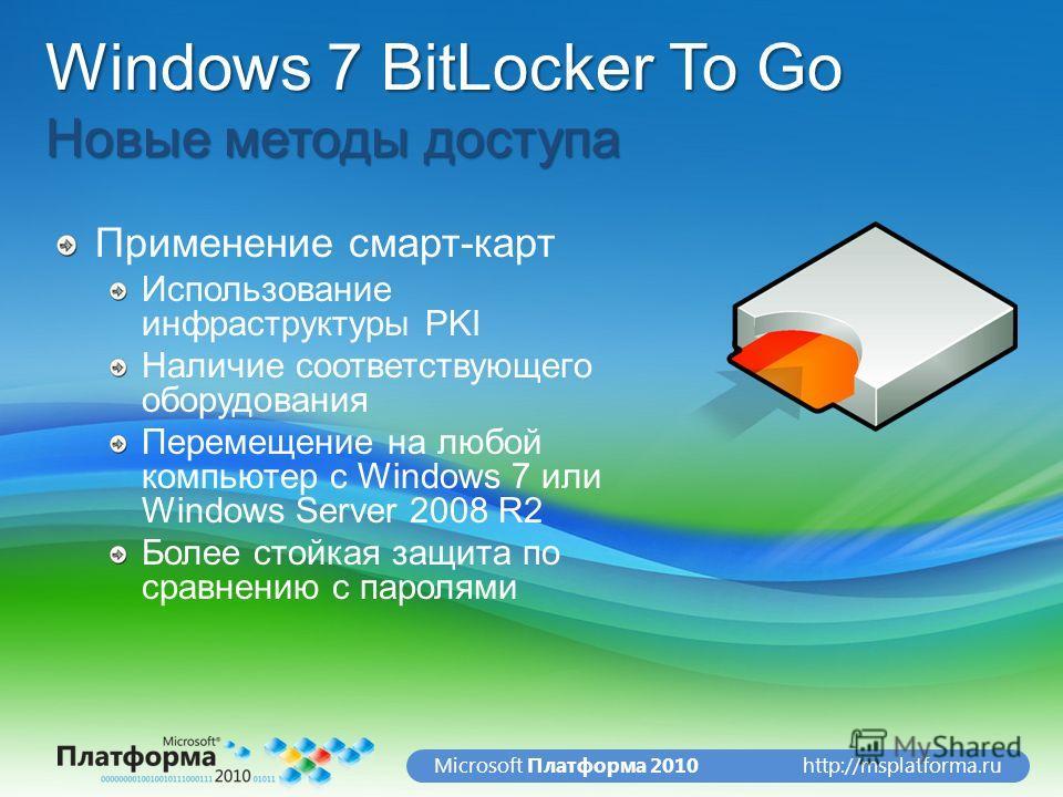 http://msplatforma.ruMicrosoft Платформа 2010 Windows 7 BitLocker To Go Новые методы доступа Применение смарт-карт Использование инфраструктуры PKI Наличие соответствующего оборудования Перемещение на любой компьютер с Windows 7 или Windows Server 20