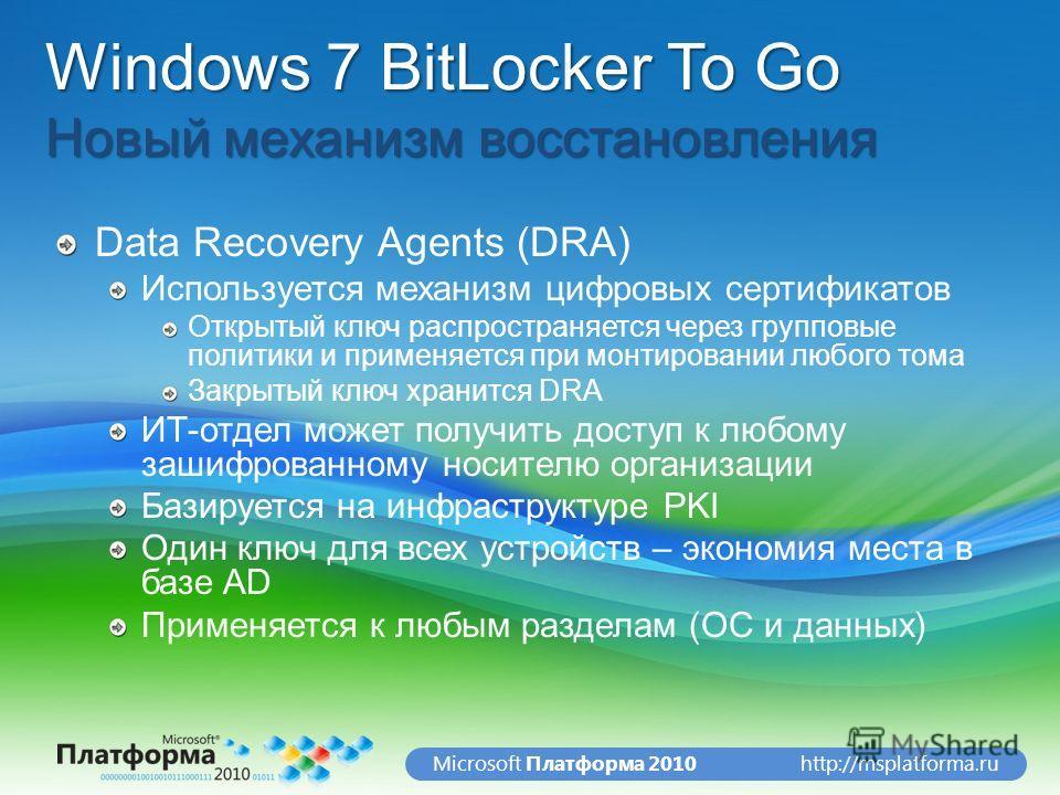 http://msplatforma.ruMicrosoft Платформа 2010 Windows 7 BitLocker To Go Новый механизм восстановления Data Recovery Agents (DRA) Используется механизм цифровых сертификатов Открытый ключ распространяется через групповые политики и применяется при мон