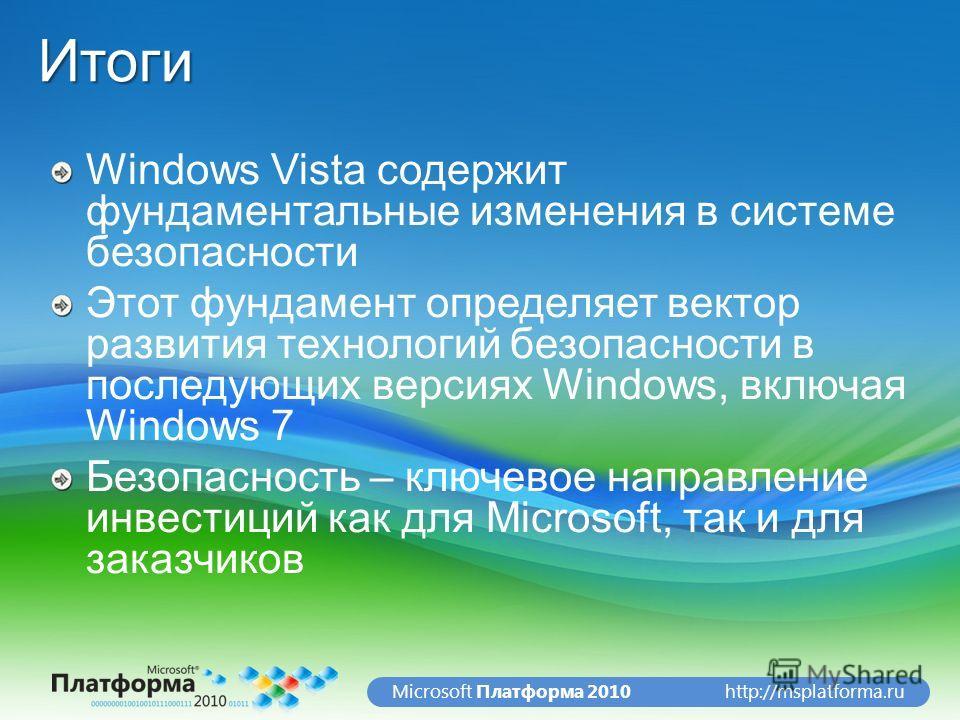 http://msplatforma.ruMicrosoft Платформа 2010Итоги Windows Vista содержит фундаментальные изменения в системе безопасности Этот фундамент определяет вектор развития технологий безопасности в последующих версиях Windows, включая Windows 7 Безопасность