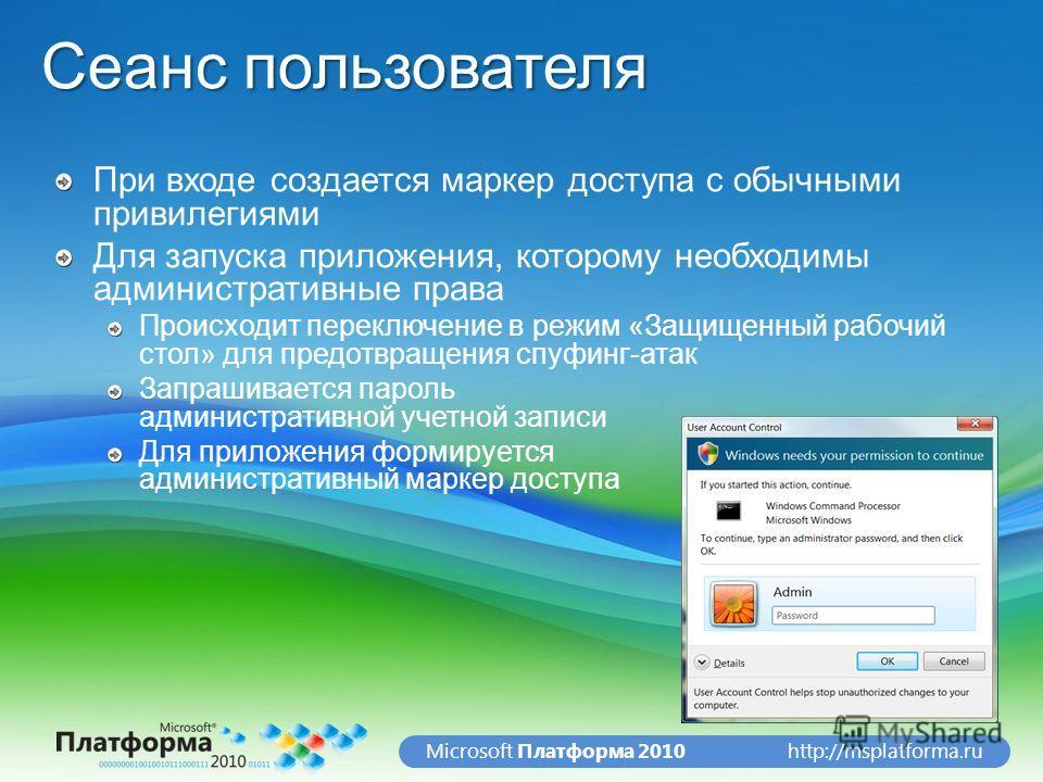 http://msplatforma.ruMicrosoft Платформа 2010 Сеанс пользователя При входе создается маркер доступа с обычными привилегиями Для запуска приложения, которому необходимы административные права Происходит переключение в режим «Защищенный рабочий стол» д