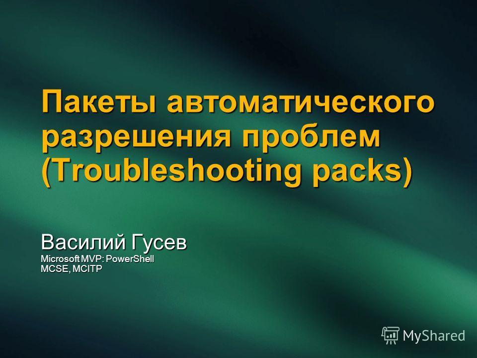 Пакеты автоматического разрешения проблем (Troubleshooting packs) Василий Гусев Microsoft MVP: PowerShell MCSE, MCITP