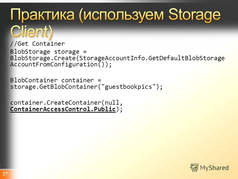 Microsoft TechDayshttp://www.techdays.ru 37 //Get Container BlobStorage storage = BlobStorage.Create(StorageAccountInfo.GetDefaultBlobStorage AccountFromConfiguration()); BlobContainer container = storage.GetBlobContainer(