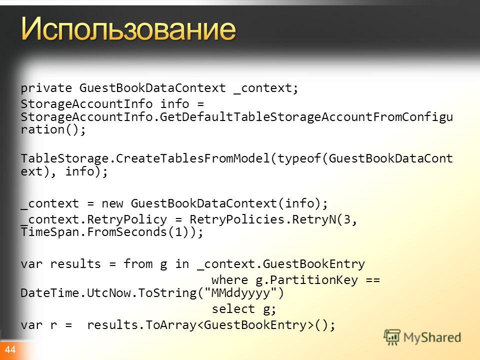 Microsoft TechDayshttp://www.techdays.ru 44 private GuestBookDataContext _context; StorageAccountInfo info = StorageAccountInfo.GetDefaultTableStorageAccountFromConfigu ration(); TableStorage.CreateTablesFromModel(typeof(GuestBookDataCont ext), info)