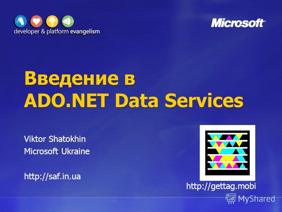 Введение в ADO.NET Data Services Viktor Shatokhin Microsoft Ukraine http://saf.in.ua http://gettag.mobi
