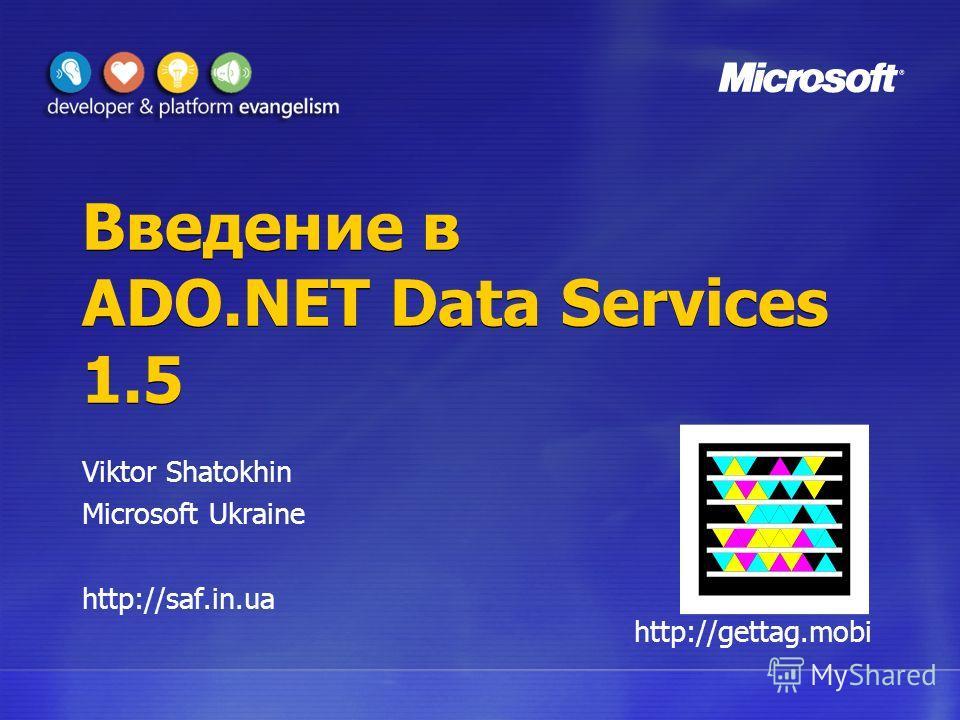 Введение в ADO.NET Data Services 1.5 Viktor Shatokhin Microsoft Ukraine http://saf.in.ua http://gettag.mobi