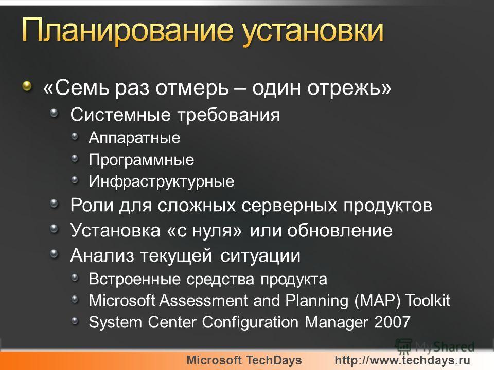 Microsoft TechDayshttp://www.techdays.ru «Семь раз отмерь – один отрежь» Системные требования Аппаратные Программные Инфраструктурные Роли для сложных серверных продуктов Установка «с нуля» или обновление Анализ текущей ситуации Встроенные средства п
