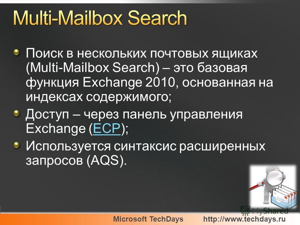 Microsoft TechDayshttp://www.techdays.ru Поиск в нескольких почтовых ящиках (Multi-Mailbox Search) – это базовая функция Exchange 2010, основанная на индексах содержимого; Доступ – через панель управления Exchange (ECP);ECP Используется синтаксис рас