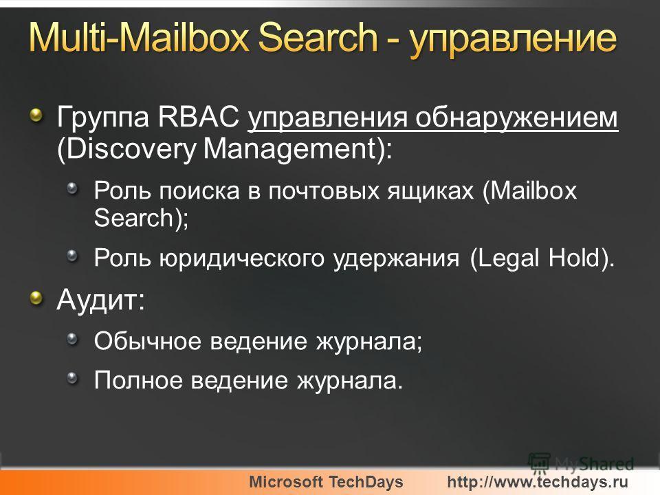 Microsoft TechDayshttp://www.techdays.ru Группа RBAC управления обнаружением (Discovery Management): Роль поиска в почтовых ящиках (Mailbox Search); Роль юридического удержания (Legal Hold). Аудит: Обычное ведение журнала; Полное ведение журнала.