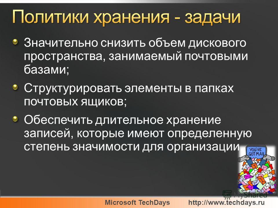 Microsoft TechDayshttp://www.techdays.ru Значительно снизить объем дискового пространства, занимаемый почтовыми базами; Структурировать элементы в папках почтовых ящиков; Обеспечить длительное хранение записей, которые имеют определенную степень знач