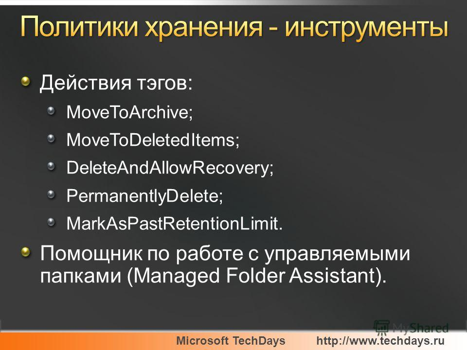Microsoft TechDayshttp://www.techdays.ru Действия тэгов: MoveToArchive; MoveToDeletedItems; DeleteAndAllowRecovery; PermanentlyDelete; MarkAsPastRetentionLimit. Помощник по работе с управляемыми папками (Managed Folder Assistant).