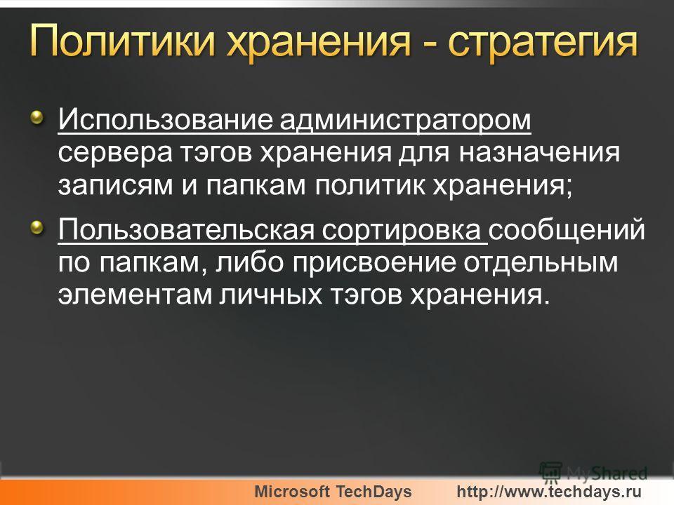 Microsoft TechDayshttp://www.techdays.ru Использование администратором сервера тэгов хранения для назначения записям и папкам политик хранения; Пользовательская сортировка сообщений по папкам, либо присвоение отдельным элементам личных тэгов хранения