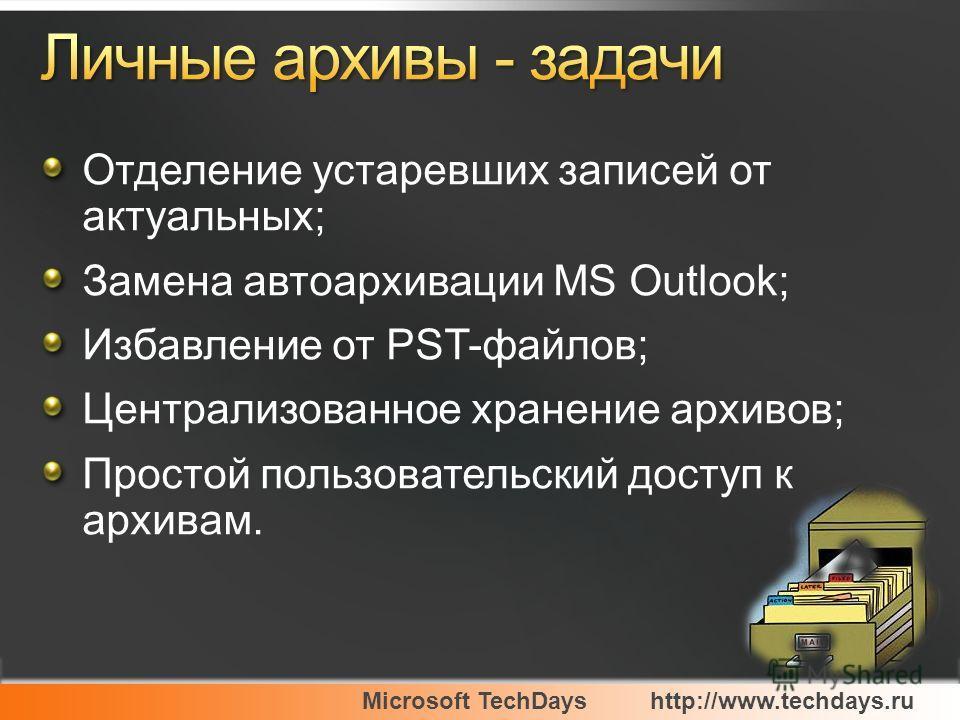 Microsoft TechDayshttp://www.techdays.ru Отделение устаревших записей от актуальных; Замена автоархивации MS Outlook; Избавление от PST-файлов; Централизованное хранение архивов; Простой пользовательский доступ к архивам.