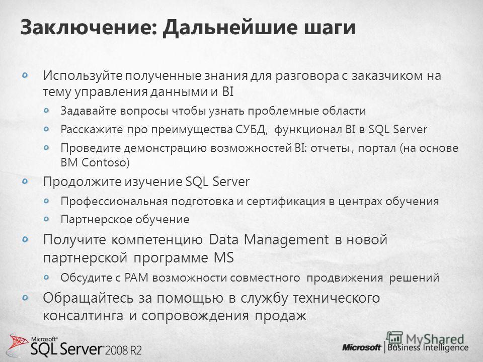 Заключение: Дальнейшие шаги Используйте полученные знания для разговора с заказчиком на тему управления данными и BI Задавайте вопросы чтобы узнать проблемные области Расскажите про преимущества СУБД, функционал BI в SQL Server Проведите демонстрацию