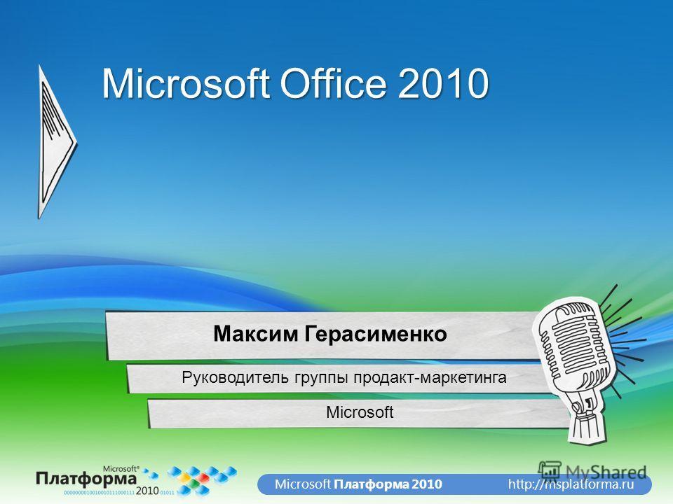 http://msplatforma.ruMicrosoft Платформа 2010 Microsoft Office 2010 Microsoft Максим Герасименко Руководитель группы продакт-маркетинга