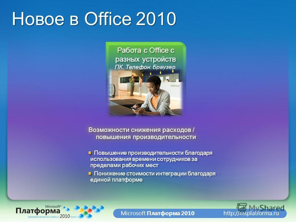 http://msplatforma.ruMicrosoft Платформа 2010 Новое в Office 2010 Работа с Office с разных устройств ПК. Телефон. Браузер. Возможности снижения расходов / повышения производительности Повышение производительности благодаря использования времени сотру