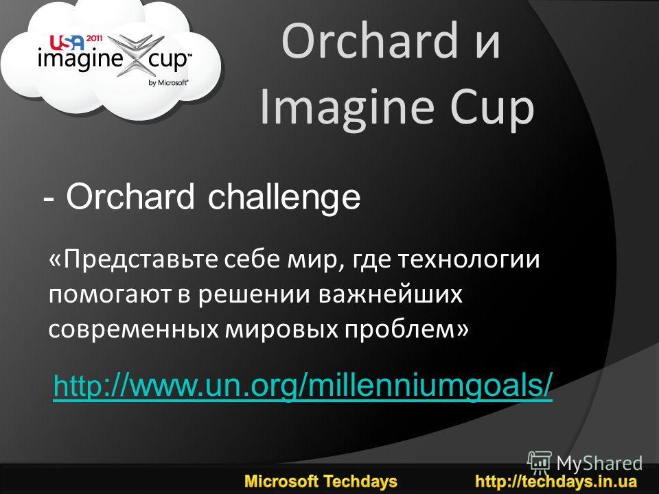 Orchard и Imagine Cup - Orchard challenge http ://www.un.org/millenniumgoals/ «Представьте себе мир, где технологии помогают в решении важнейших современных мировых проблем»