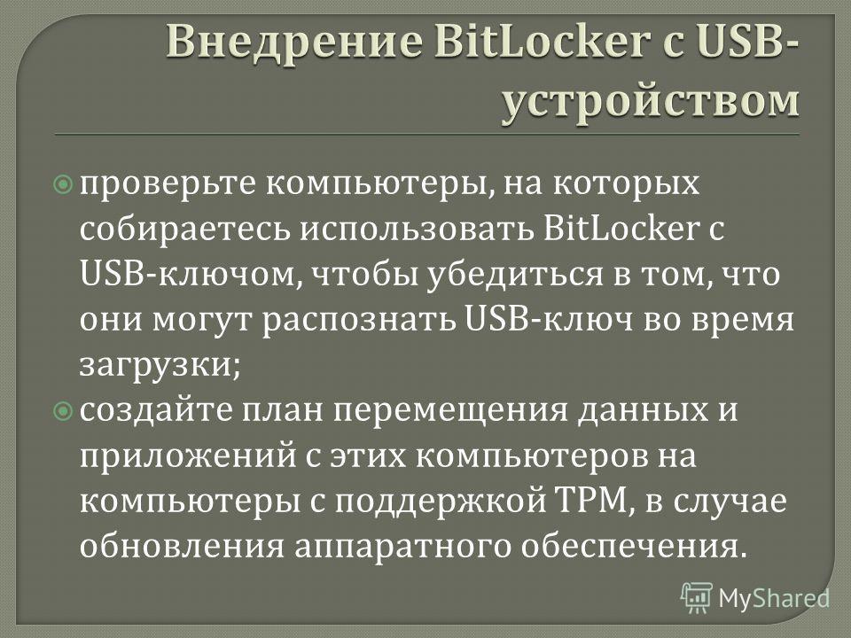 проверьте компьютеры, на которых собираетесь использовать BitLocker с USB- ключом, чтобы убедиться в том, что они могут распознать USB- ключ во время загрузки ; создайте план перемещения данных и приложений с этих компьютеров на компьютеры с поддержк