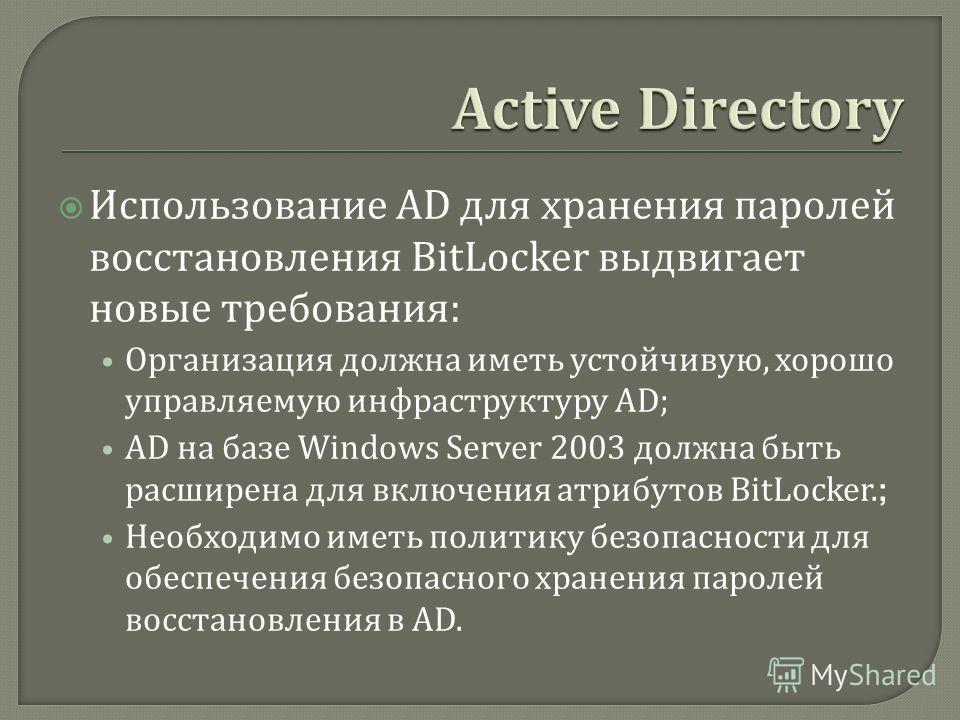 Использование AD для хранения паролей восстановления BitLocker выдвигает новые требования : Организация должна иметь устойчивую, хорошо управляемую инфраструктуру AD; AD на базе Windows Server 2003 должна быть расширена для включения атрибутов BitLoc