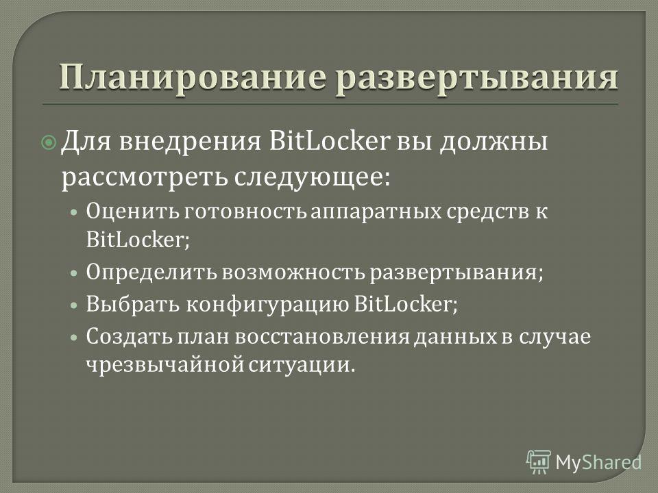 Для внедрения BitLocker вы должны рассмотреть следующее : Оценить готовность аппаратных средств к BitLocker; Определить возможность развертывания ; Выбрать конфигурацию BitLocker; Создать план восстановления данных в случае чрезвычайной ситуации.