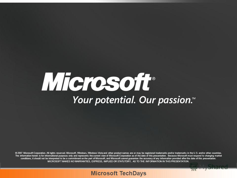 Microsoft TechDays © 2007 Microsoft Corporation. All rights reserved. Microsoft, Windows, Windows Vista and other product names are or may be registered trademarks and/or trademarks in the U.S. and/or other countries. The information herein is for in