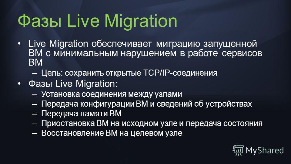 Фазы Live Migration Live Migration обеспечивает миграцию запущенной ВМ с минимальным нарушением в работе сервисов ВМ –Цель: сохранить открытые TCP/IP-соединения Фазы Live Migration: –Установка соединения между узлами –Передача конфигурации ВМ и сведе