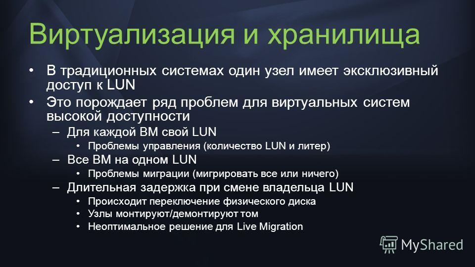 Виртуализация и хранилища В традиционных системах один узел имеет эксклюзивный доступ к LUN Это порождает ряд проблем для виртуальных систем высокой доступности –Для каждой ВМ свой LUN Проблемы управления (количество LUN и литер) –Все ВМ на одном LUN
