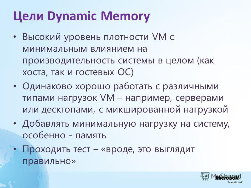 Цели Dynamic Memory Высокий уровень плотности VM с минимальным влиянием на производительность системы в целом (как хоста, так и гостевых ОС) Одинаково хорошо работать с различными типами нагрузок VM – например, серверами или десктопами, с микшированн