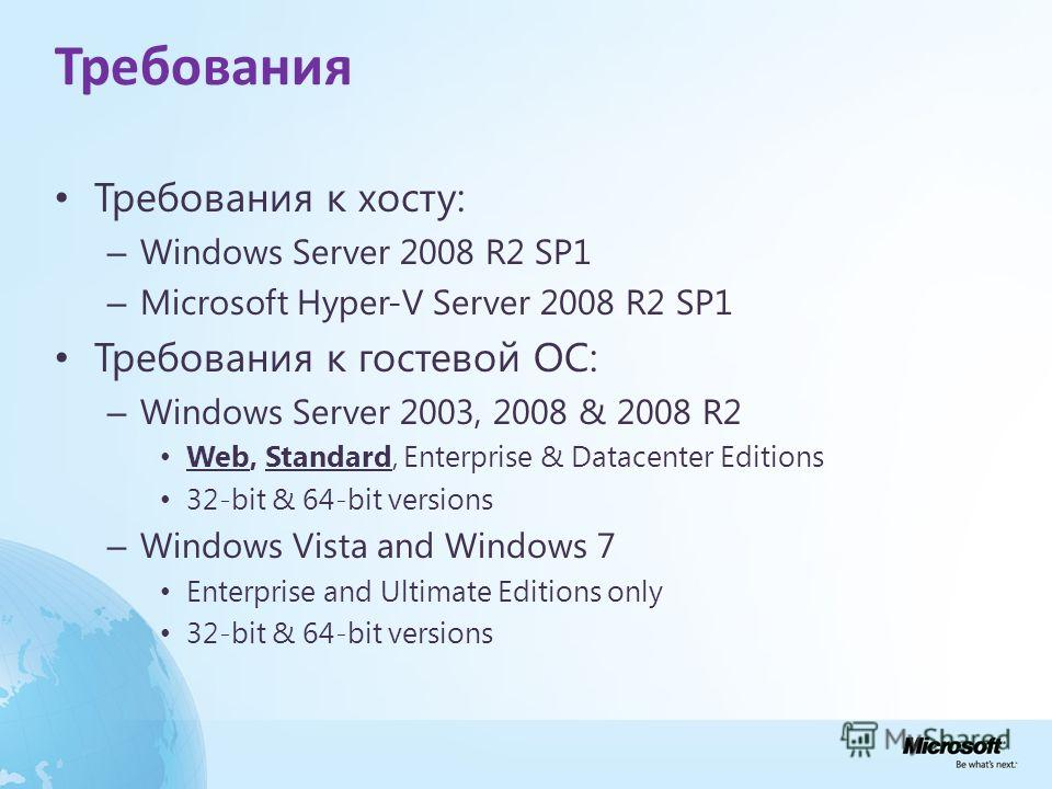 Требования Требования к хосту: – Windows Server 2008 R2 SP1 – Microsoft Hyper-V Server 2008 R2 SP1 Требования к гостевой ОС: – Windows Server 2003, 2008 & 2008 R2 Web, Standard, Enterprise & Datacenter Editions 32-bit & 64-bit versions – Windows Vist