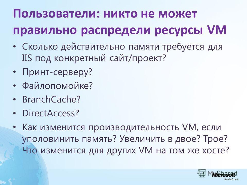 Пользователи: никто не может правильно распредели ресурсы VM Сколько действительно памяти требуется для IIS под конкретный сайт/проект? Принт-серверу? Файлопомойке? BranchCache? DirectAccess? Как изменится производительность VM, если уполовинить памя