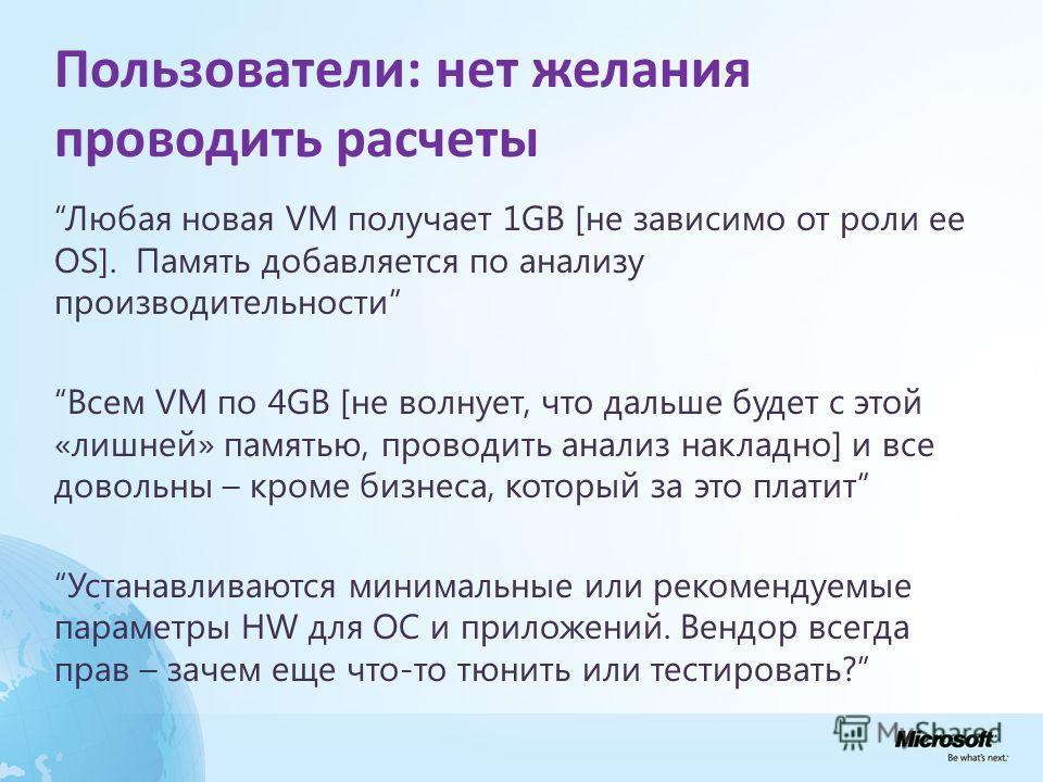 Пользователи: нет желания проводить расчеты Любая новая VM получает 1GB [не зависимо от роли ее OS]. Память добавляется по анализу производительности Всем VM по 4GB [не волнует, что дальше будет с этой «лишней» памятью, проводить анализ накладно] и в
