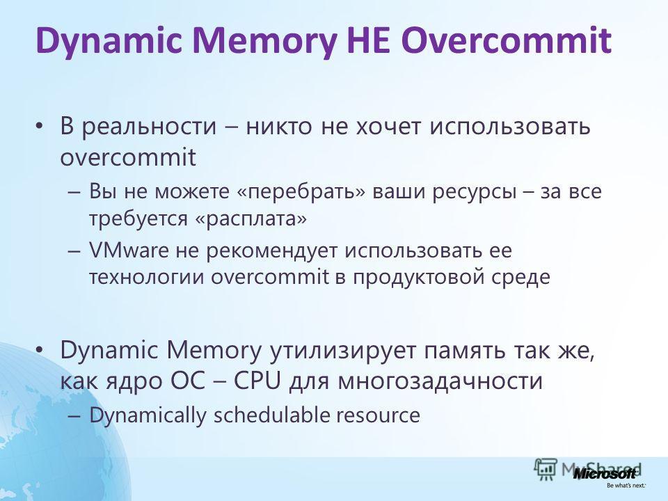 Dynamic Memory НЕ Overcommit В реальности – никто не хочет использовать overcommit – Вы не можете «перебрать» ваши ресурсы – за все требуется «расплата» – VMware не рекомендует использовать ее технологии overcommit в продуктовой среде Dynamic Memory