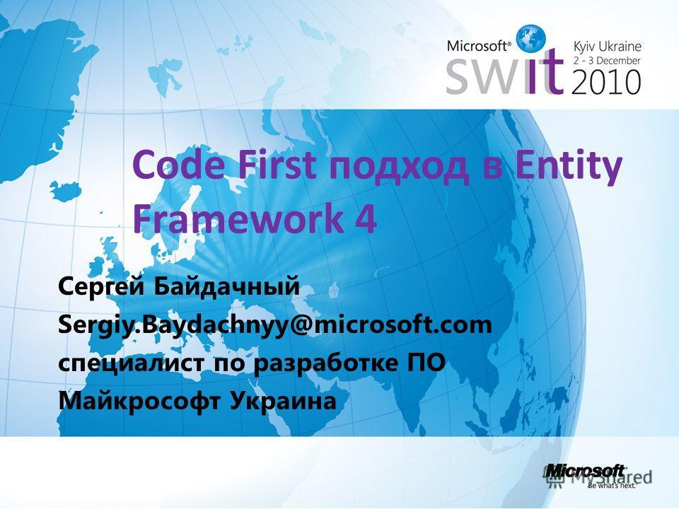 Code First подход в Entity Framework 4 Сергей Байдачный Sergiy.Baydachnyy@microsoft.com специалист по разработке ПО Майкрософт Украина