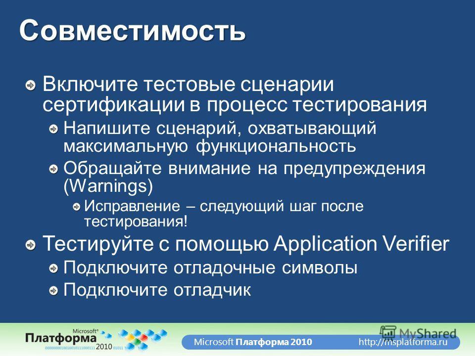 http://msplatforma.ruMicrosoft Платформа 2010Совместимость Включите тестовые сценарии сертификации в процесс тестирования Напишите сценарий, охватывающий максимальную функциональность Обращайте внимание на предупреждения (Warnings) Исправление – след
