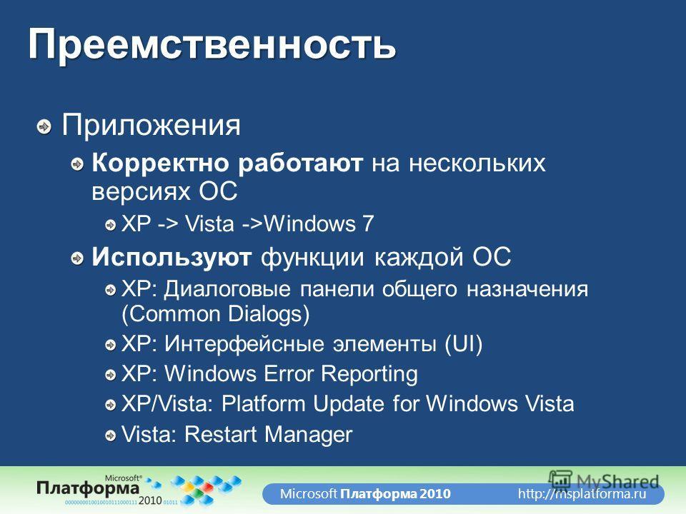 http://msplatforma.ruMicrosoft Платформа 2010Преемственность Приложения Корректно работают на нескольких версиях ОС XP -> Vista ->Windows 7 Используют функции каждой ОС XP: Диалоговые панели общего назначения (Common Dialogs) XP: Интерфейсные элемент