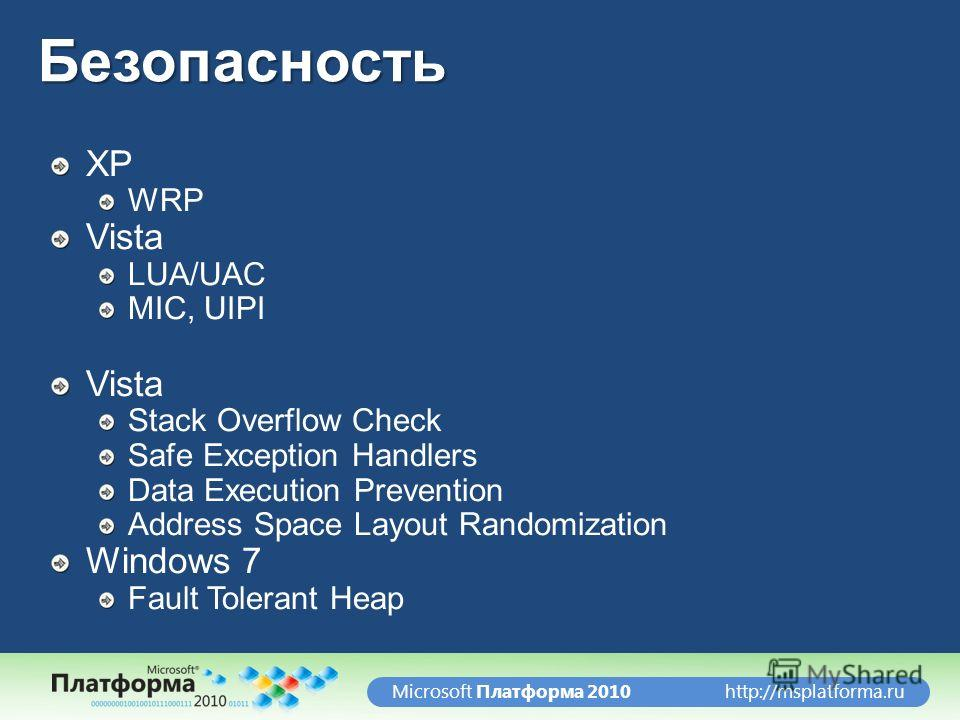 http://msplatforma.ruMicrosoft Платформа 2010Безопасность XP WRP Vista LUA/UAC MIC, UIPI Vista Stack Overflow Check Safe Exception Handlers Data Execution Prevention Address Space Layout Randomization Windows 7 Fault Tolerant Heap