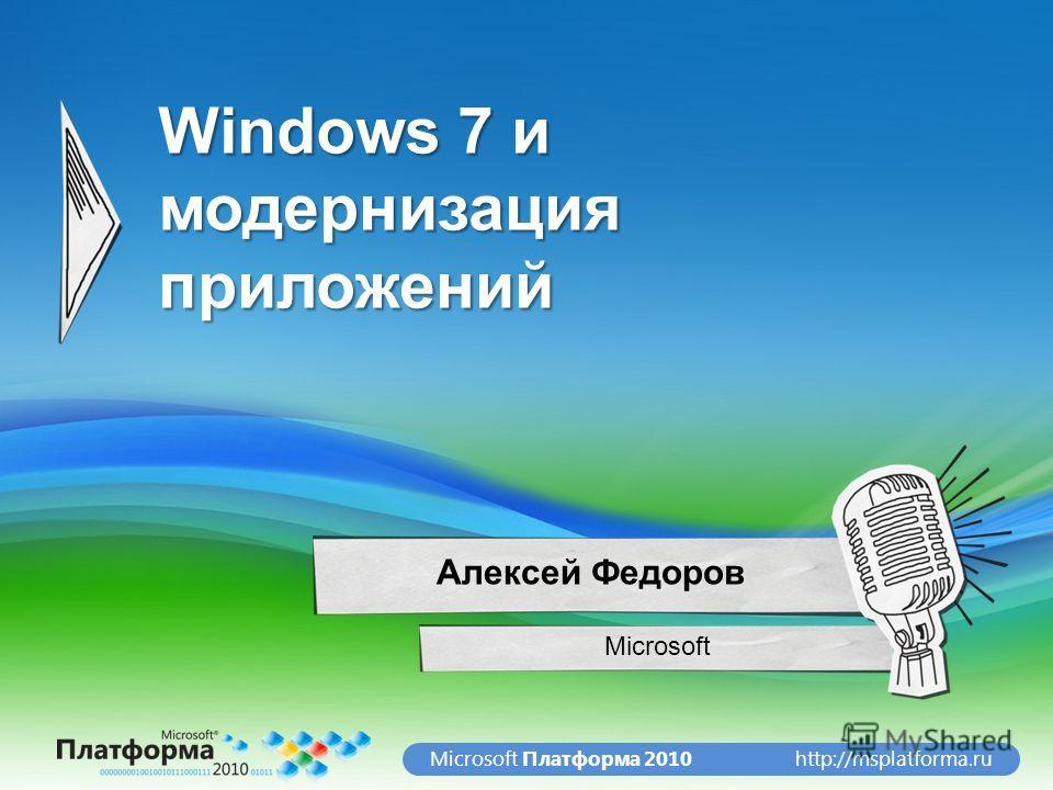 http://msplatforma.ruMicrosoft Платформа 2010 Windows 7 и модернизация приложений Microsoft Алексей Федоров