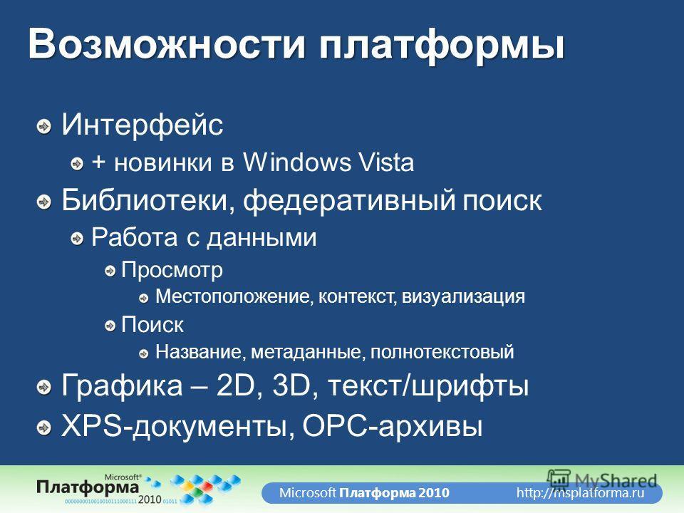 http://msplatforma.ruMicrosoft Платформа 2010 Возможности платформы Интерфейс + новинки в Windows Vista Библиотеки, федеративный поиск Работа с данными Просмотр Местоположение, контекст, визуализация Поиск Название, метаданные, полнотекстовый Графика