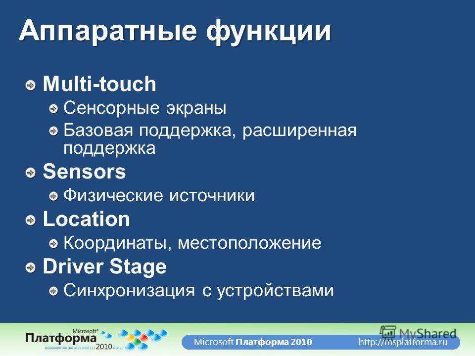 http://msplatforma.ruMicrosoft Платформа 2010 Аппаратные функции Multi-touch Сенсорные экраны Базовая поддержка, расширенная поддержка Sensors Физические источники Location Координаты, местоположение Driver Stage Синхронизация с устройствами