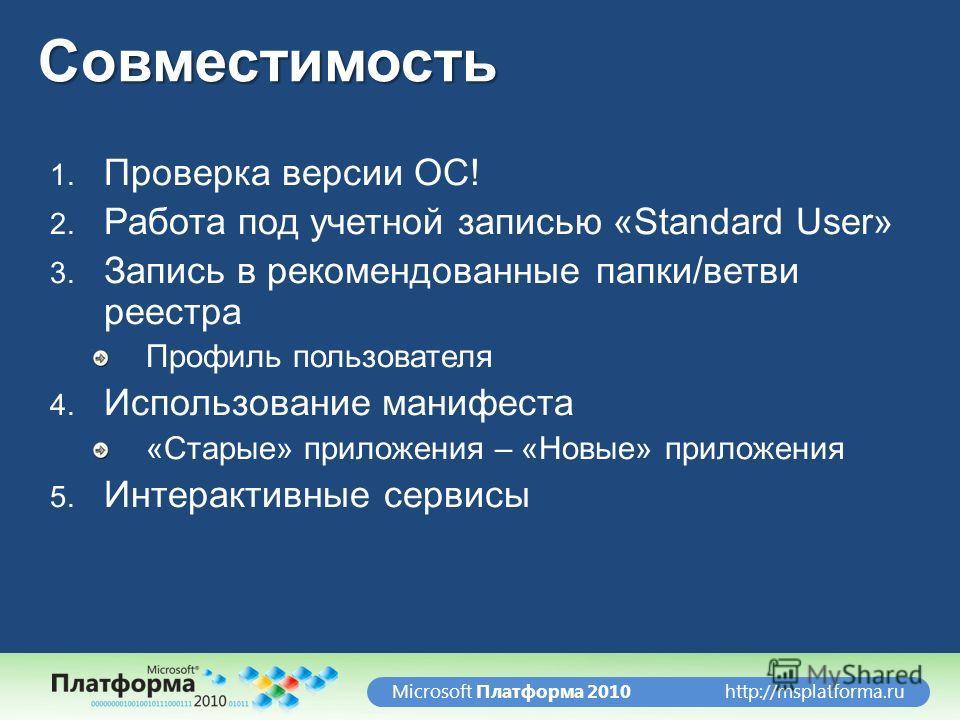 http://msplatforma.ruMicrosoft Платформа 2010Совместимость 1. Проверка версии ОС! 2. Работа под учетной записью «Standard User» 3. Запись в рекомендованные папки/ветви реестра Профиль пользователя 4. Использование манифеста «Старые» приложения – «Нов